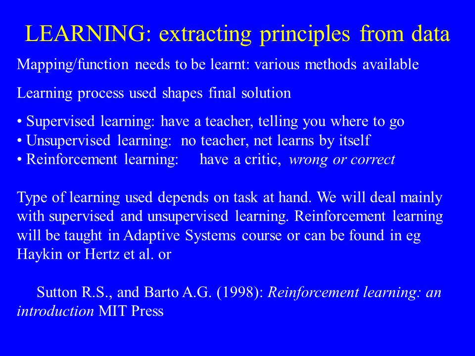 Mapping/function needs to be learnt: various methods available Learning process used shapes final solution Supervised learning: have a teacher, telling you where to go Unsupervised learning: no teacher, net learns by itself Reinforcement learning: have a critic, wrong or correct Type of learning used depends on task at hand.