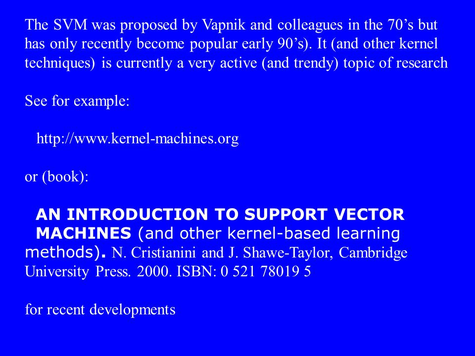 The SVM was proposed by Vapnik and colleagues in the 70's but has only recently become popular early 90's). It (and other kernel techniques) is curren