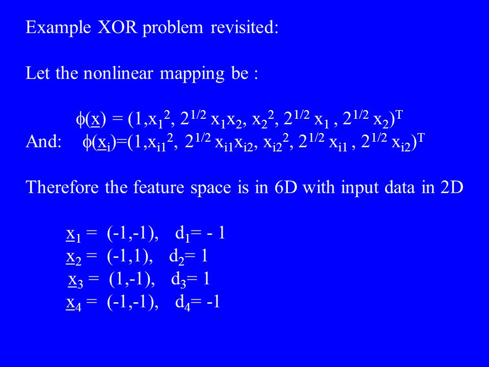 Example XOR problem revisited: Let the nonlinear mapping be :  (x) = (1,x 1 2, 2 1/2 x 1 x 2, x 2 2, 2 1/2 x 1, 2 1/2 x 2 ) T And:  (x i )=(1,x i1 2