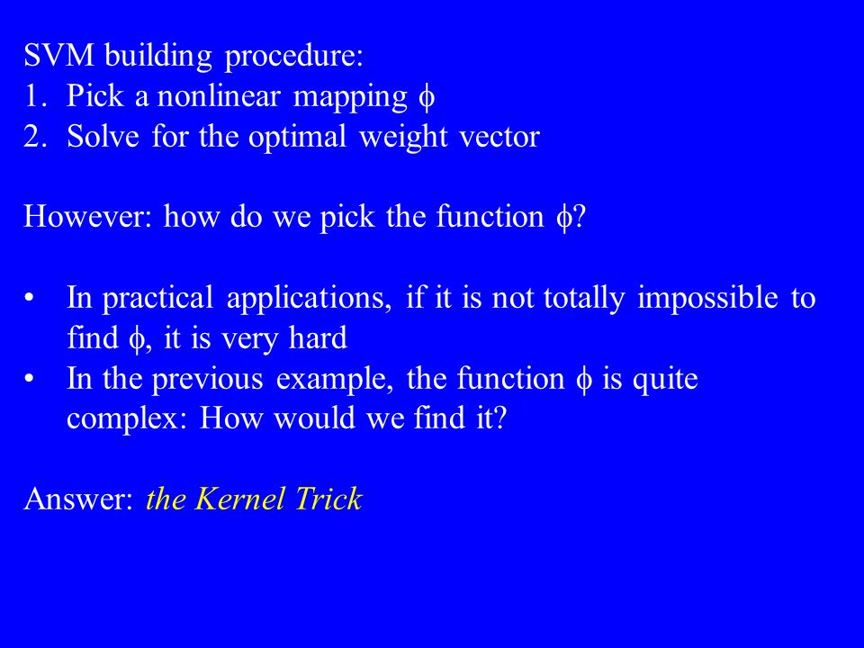 SVM building procedure: 1.Pick a nonlinear mapping  2.Solve for the optimal weight vector However: how do we pick the function  In practical applic