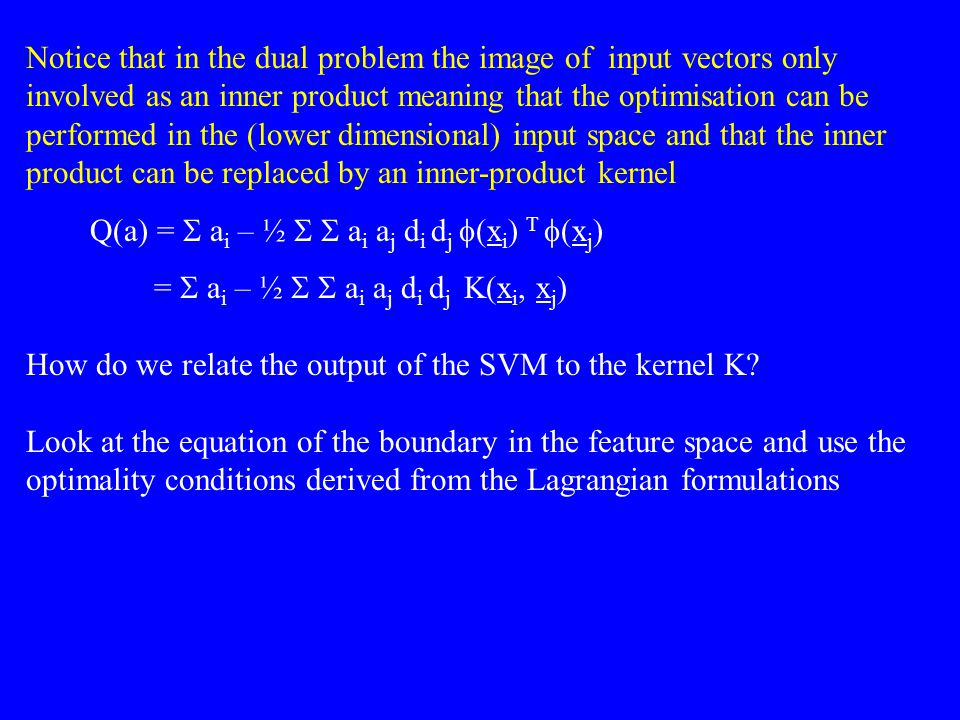 Notice that in the dual problem the image of input vectors only involved as an inner product meaning that the optimisation can be performed in the (lo