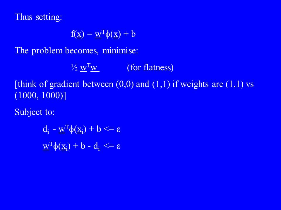 Thus setting: f(x) = w T  (x) + b The problem becomes, minimise: ½ w T w (for flatness) [think of gradient between (0,0) and (1,1) if weights are (1,