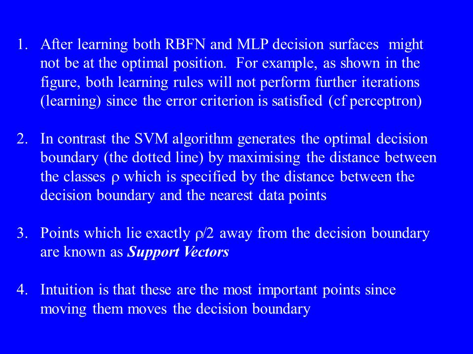Moving a support vector moves the decision boundary Moving the other vectors has no effect The algorithm to generate the weights proceeds in such a way that only the support vectors determine the weights and thus the boundary