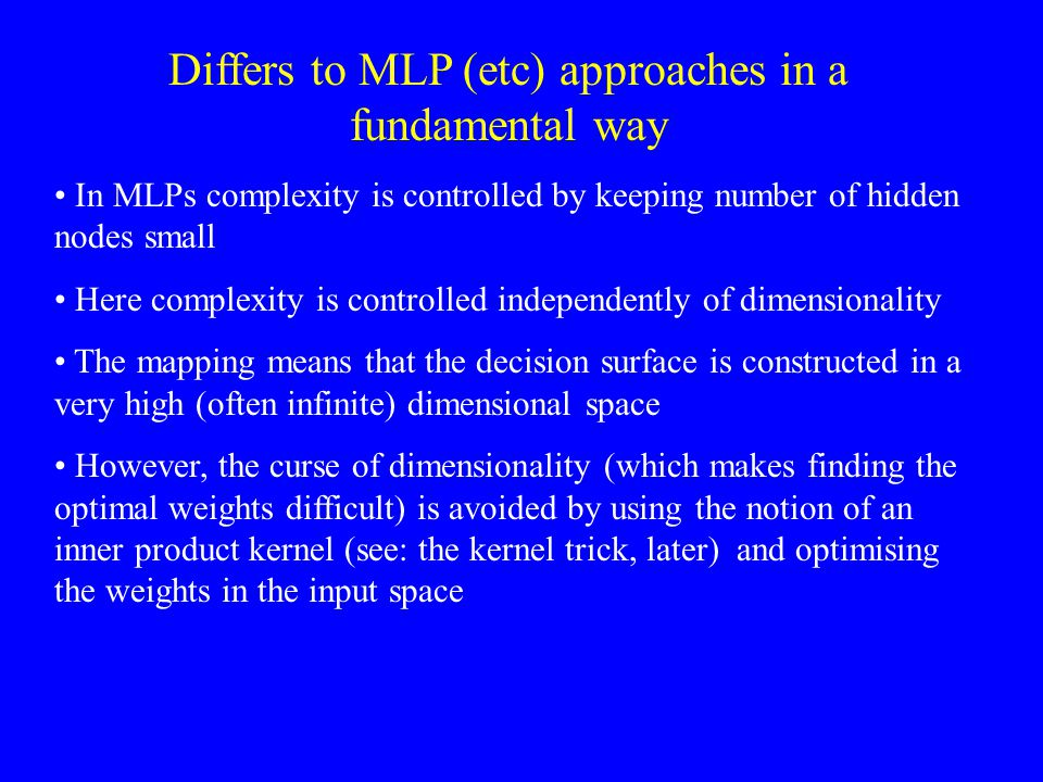 Differs to MLP (etc) approaches in a fundamental way In MLPs complexity is controlled by keeping number of hidden nodes small Here complexity is contr