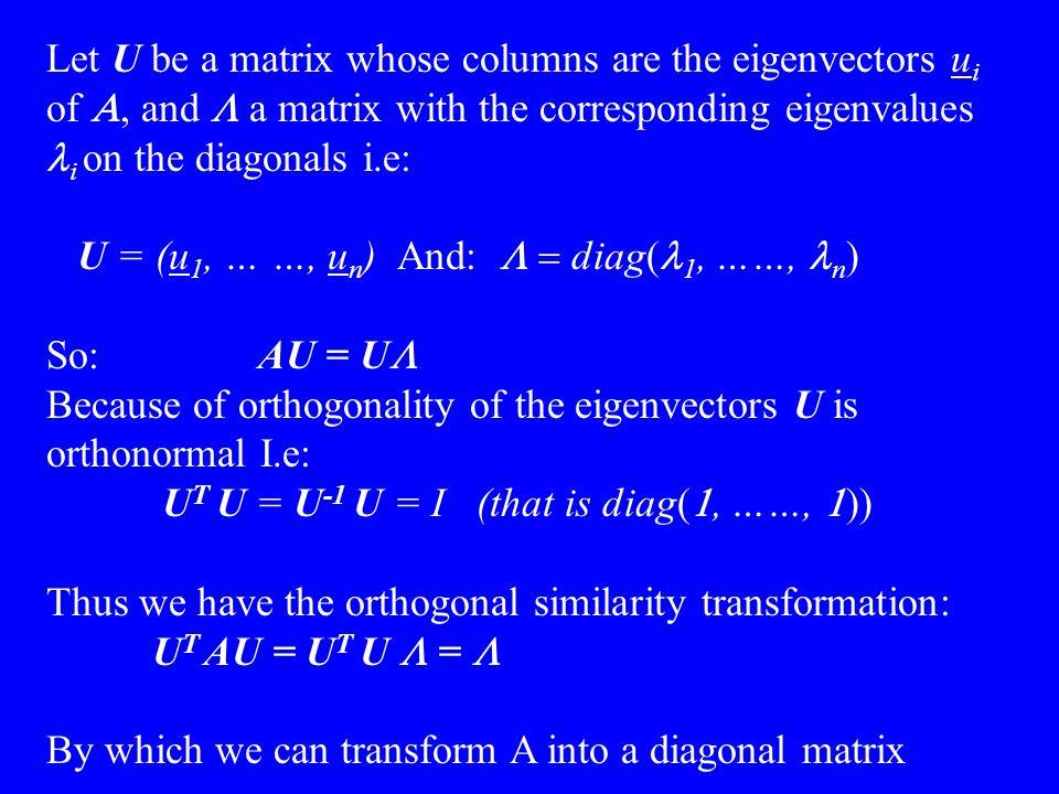 Let  U be a matrix whose columns are the eigenvectors u i of , and  a matrix with the corresponding eigenvalues i on the diagonals i.e: U = (u 1,