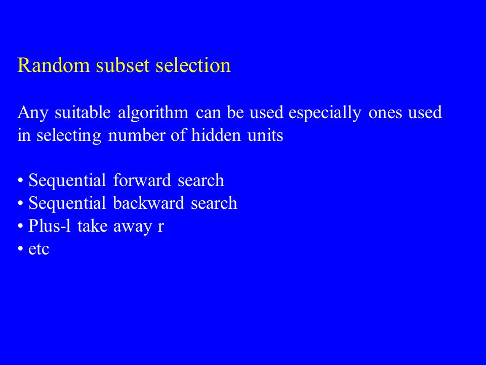 Random subset selection Any suitable algorithm can be used especially ones used in selecting number of hidden units Sequential forward search Sequenti