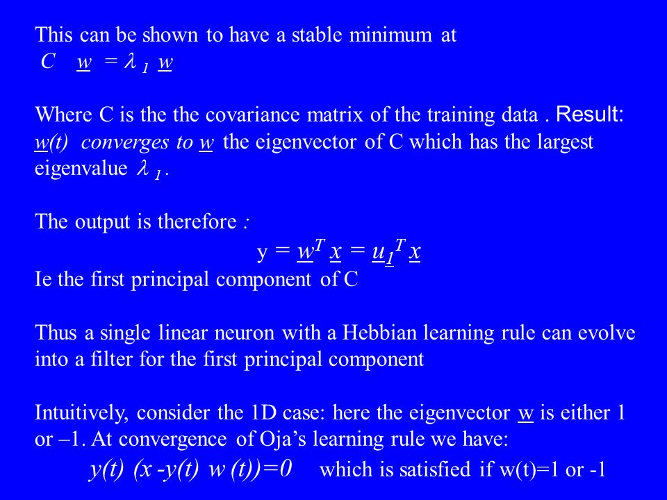 This can be shown to have a stable minimum at  C w =  1  w Where C is the the covariance matrix of the training data. Result: w(t) converges to w t