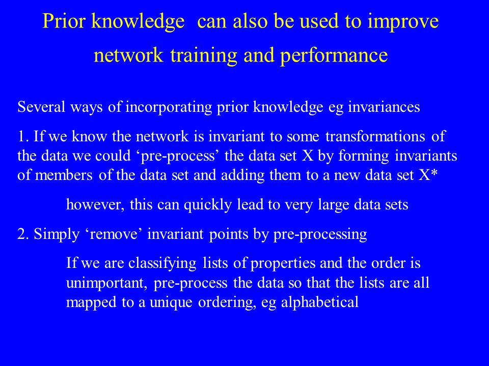 Prior knowledge can also be used to improve network training and performance Several ways of incorporating prior knowledge eg invariances 1. If we kno