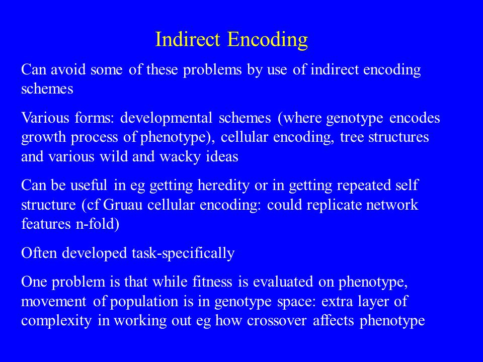 Indirect Encoding Can avoid some of these problems by use of indirect encoding schemes Various forms: developmental schemes (where genotype encodes growth process of phenotype), cellular encoding, tree structures and various wild and wacky ideas Can be useful in eg getting heredity or in getting repeated self structure (cf Gruau cellular encoding: could replicate network features n-fold) Often developed task-specifically One problem is that while fitness is evaluated on phenotype, movement of population is in genotype space: extra layer of complexity in working out eg how crossover affects phenotype