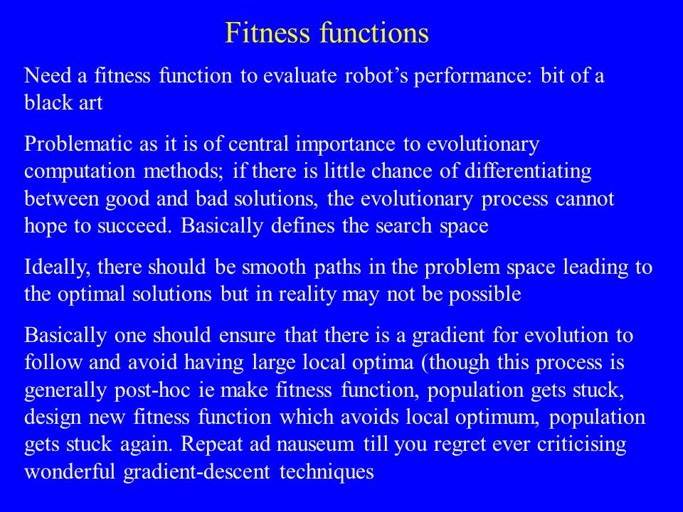 Fitness functions Need a fitness function to evaluate robot's performance: bit of a black art Problematic as it is of central importance to evolutionary computation methods; if there is little chance of differentiating between good and bad solutions, the evolutionary process cannot hope to succeed.