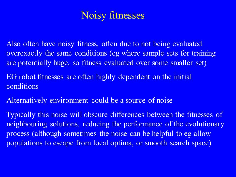 Also often have noisy fitness, often due to not being evaluated overexactly the same conditions (eg where sample sets for training are potentially huge, so fitness evaluated over some smaller set) EG robot fitnesses are often highly dependent on the initial conditions Alternatively environment could be a source of noise Typically this noise will obscure differences between the fitnesses of neighbouring solutions, reducing the performance of the evolutionary process (although sometimes the noise can be helpful to eg allow populations to escape from local optima, or smooth search space) Noisy fitnesses