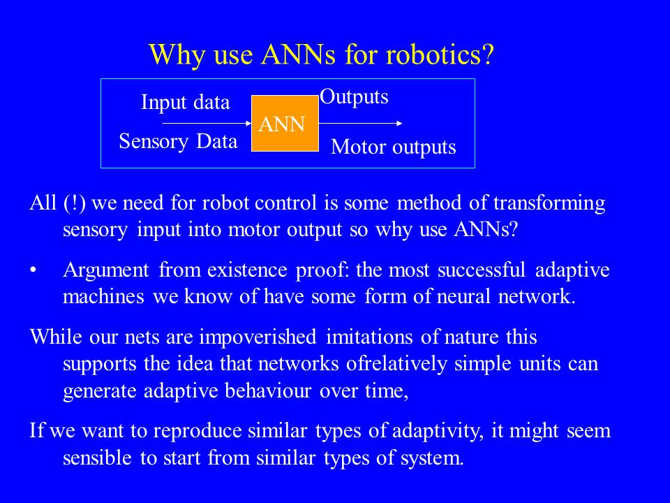 Why use ANNs for robotics? All (!) we need for robot control is some method of transforming sensory input into motor output so why use ANNs? Argument
