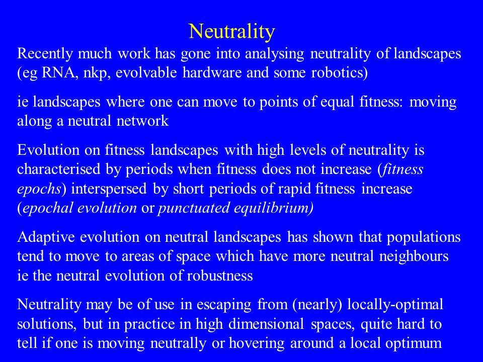 Neutrality Recently much work has gone into analysing neutrality of landscapes (eg RNA, nkp, evolvable hardware and some robotics) ie landscapes where