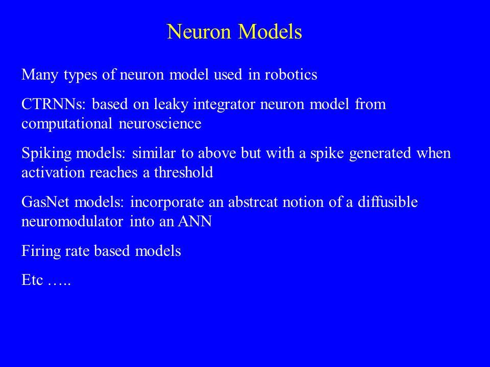 Neuron Models Many types of neuron model used in robotics CTRNNs: based on leaky integrator neuron model from computational neuroscience Spiking model