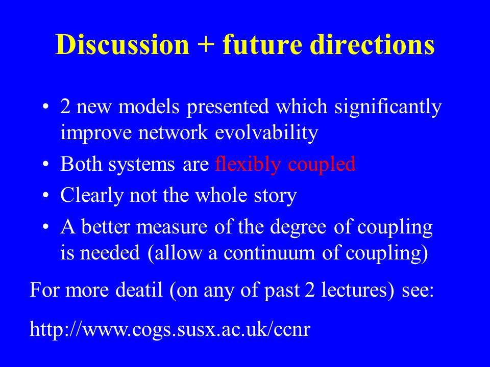 Discussion + future directions 2 new models presented which significantly improve network evolvability Both systems are flexibly coupled Clearly not the whole story A better measure of the degree of coupling is needed (allow a continuum of coupling) For more deatil (on any of past 2 lectures) see: http://www.cogs.susx.ac.uk/ccnr