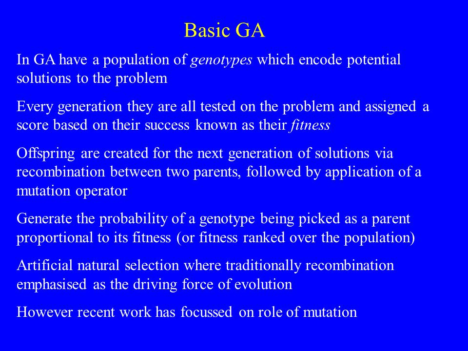 Basic GA In GA have a population of genotypes which encode potential solutions to the problem Every generation they are all tested on the problem and assigned a score based on their success known as their fitness Offspring are created for the next generation of solutions via recombination between two parents, followed by application of a mutation operator Generate the probability of a genotype being picked as a parent proportional to its fitness (or fitness ranked over the population) Artificial natural selection where traditionally recombination emphasised as the driving force of evolution However recent work has focussed on role of mutation