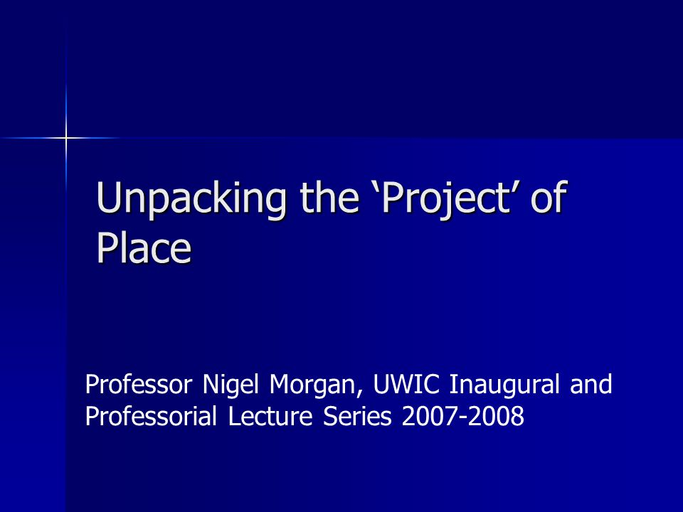 Unpacking the 'Project' of Place Professor Nigel Morgan, UWIC Inaugural and Professorial Lecture Series 2007-2008