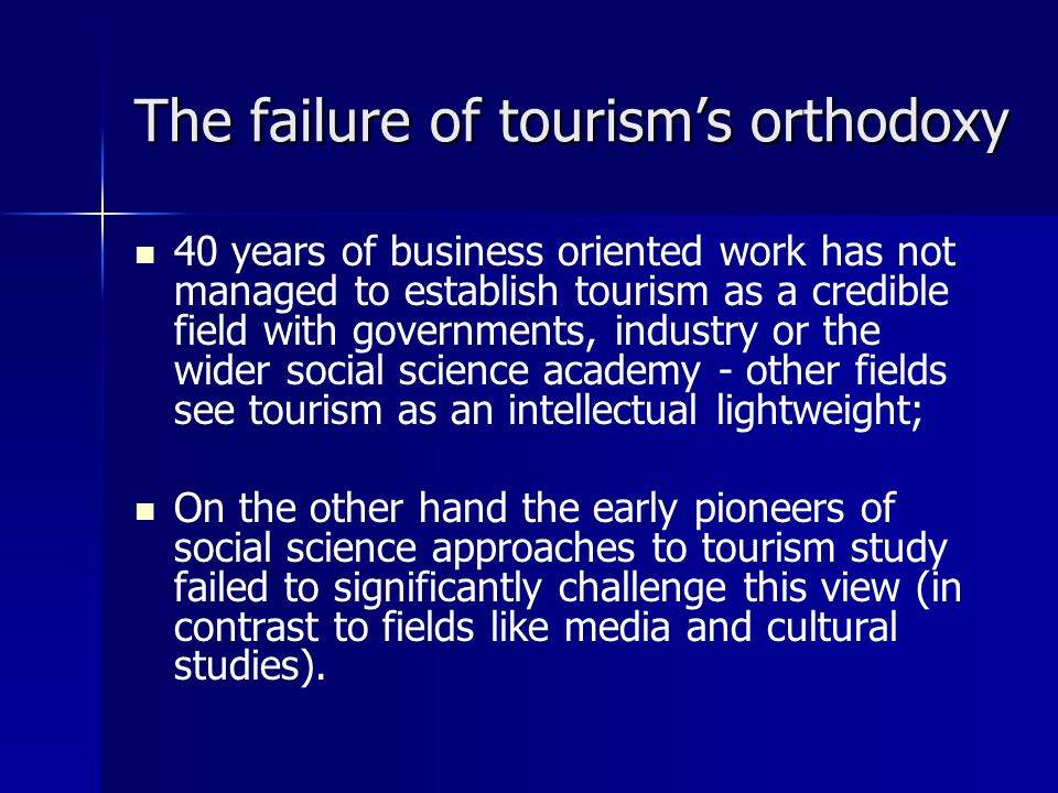 The failure of tourism's orthodoxy 40 years of business oriented work has not managed to establish tourism as a credible field with governments, industry or the wider social science academy - other fields see tourism as an intellectual lightweight; On the other hand the early pioneers of social science approaches to tourism study failed to significantly challenge this view (in contrast to fields like media and cultural studies).