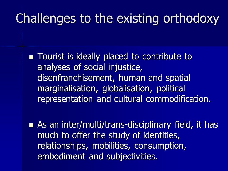 Challenges to the existing orthodoxy Tourist is ideally placed to contribute to analyses of social injustice, disenfranchisement, human and spatial marginalisation, globalisation, political representation and cultural commodification.