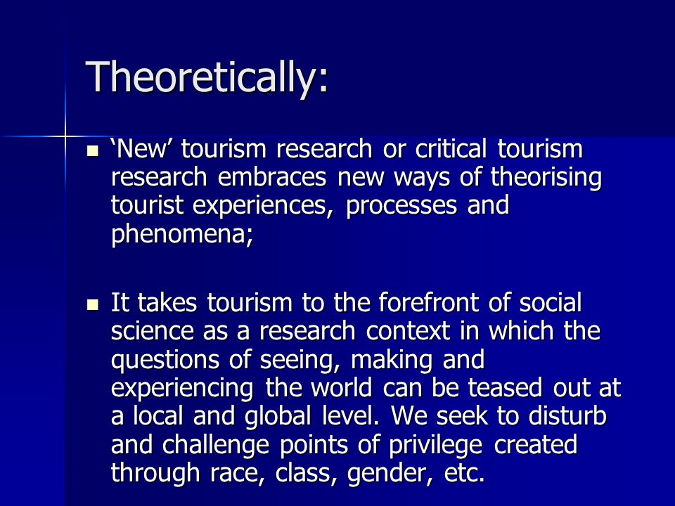 Theoretically: 'New' tourism research or critical tourism research embraces new ways of theorising tourist experiences, processes and phenomena; 'New'