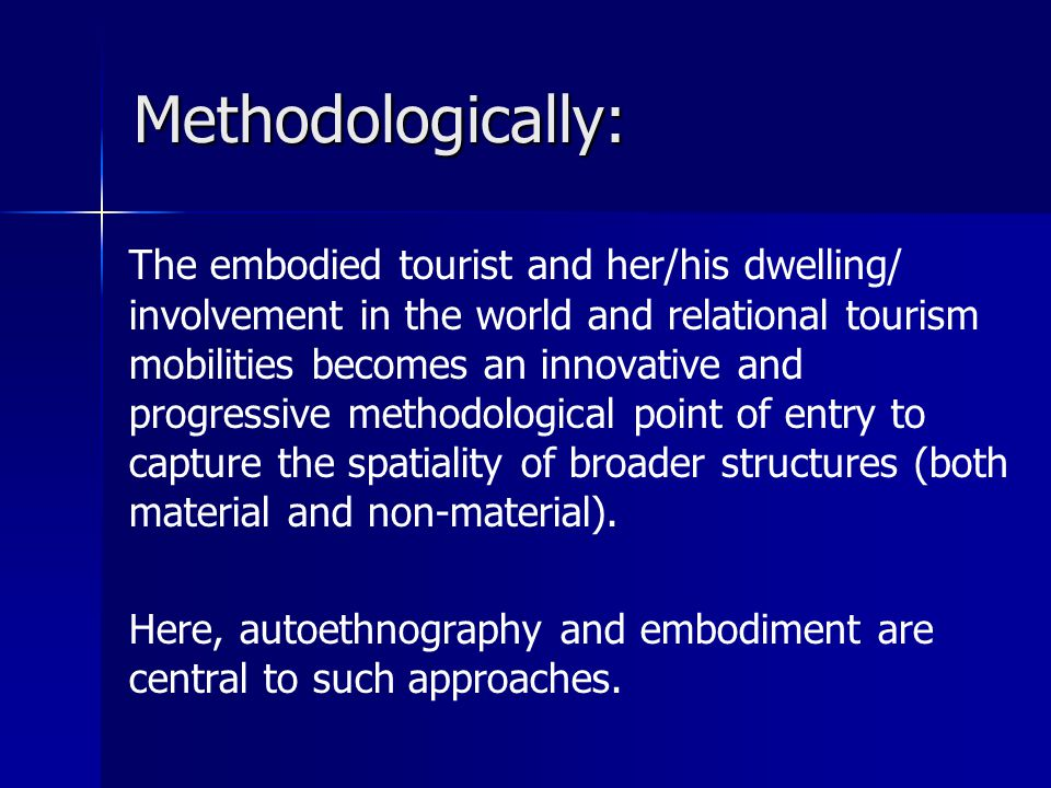 Methodologically: The embodied tourist and her/his dwelling/ involvement in the world and relational tourism mobilities becomes an innovative and progressive methodological point of entry to capture the spatiality of broader structures (both material and non-material).