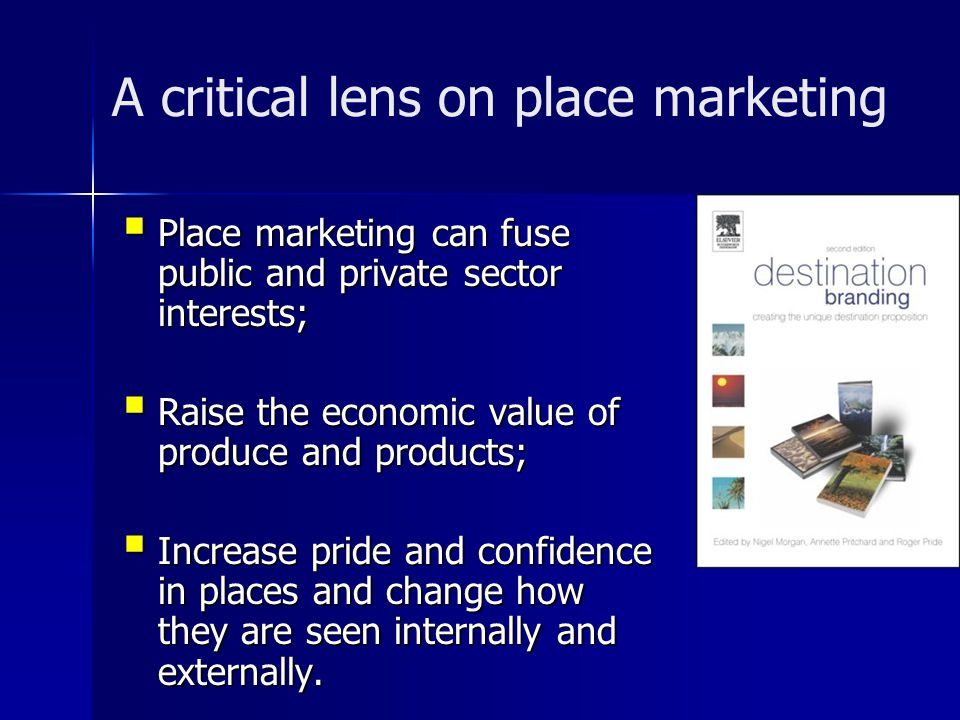 A critical lens on place marketing  Place marketing can fuse public and private sector interests;  Raise the economic value of produce and products;  Increase pride and confidence in places and change how they are seen internally and externally.