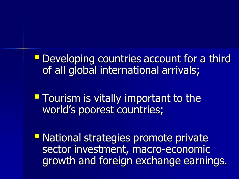  Developing countries account for a third of all global international arrivals;  Tourism is vitally important to the world's poorest countries;  National strategies promote private sector investment, macro-economic growth and foreign exchange earnings.