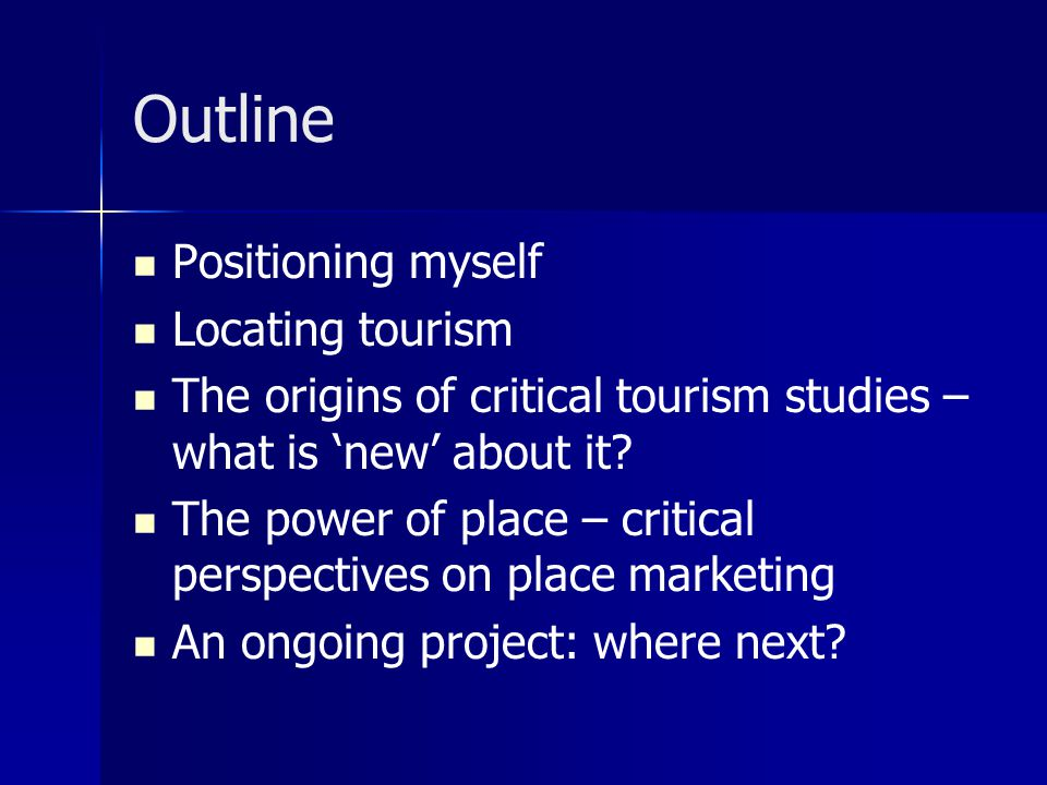 Outline Positioning myself Locating tourism The origins of critical tourism studies – what is 'new' about it.