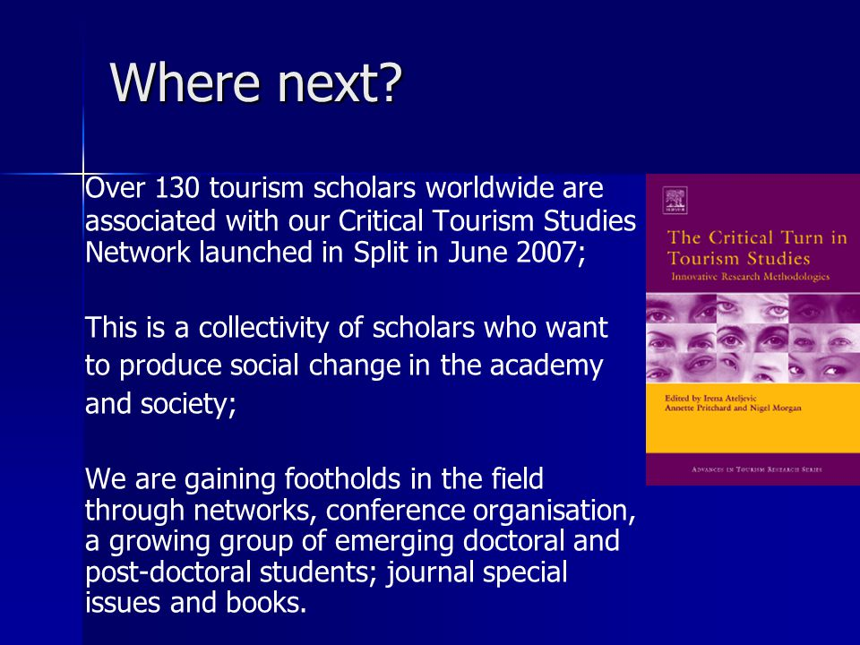 Where next? Over 130 tourism scholars worldwide are associated with our Critical Tourism Studies Network launched in Split in June 2007; This is a col