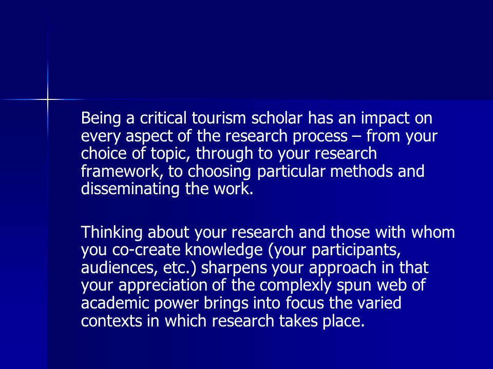 Being a critical tourism scholar has an impact on every aspect of the research process – from your choice of topic, through to your research framework, to choosing particular methods and disseminating the work.