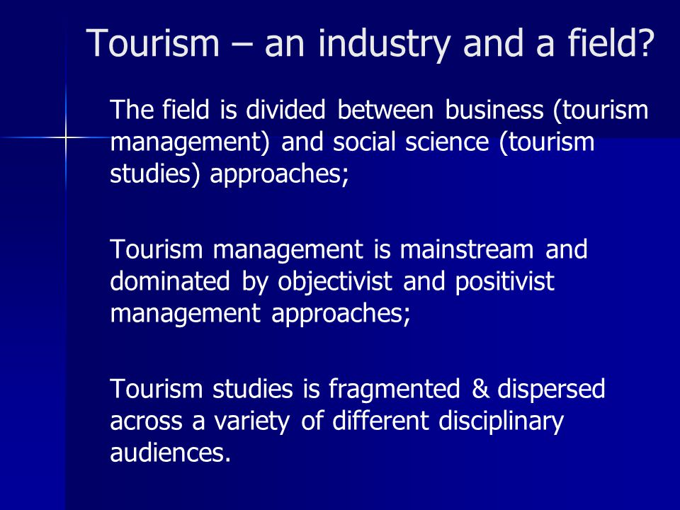 Tourism – an industry and a field? The field is divided between business (tourism management) and social science (tourism studies) approaches; Tourism