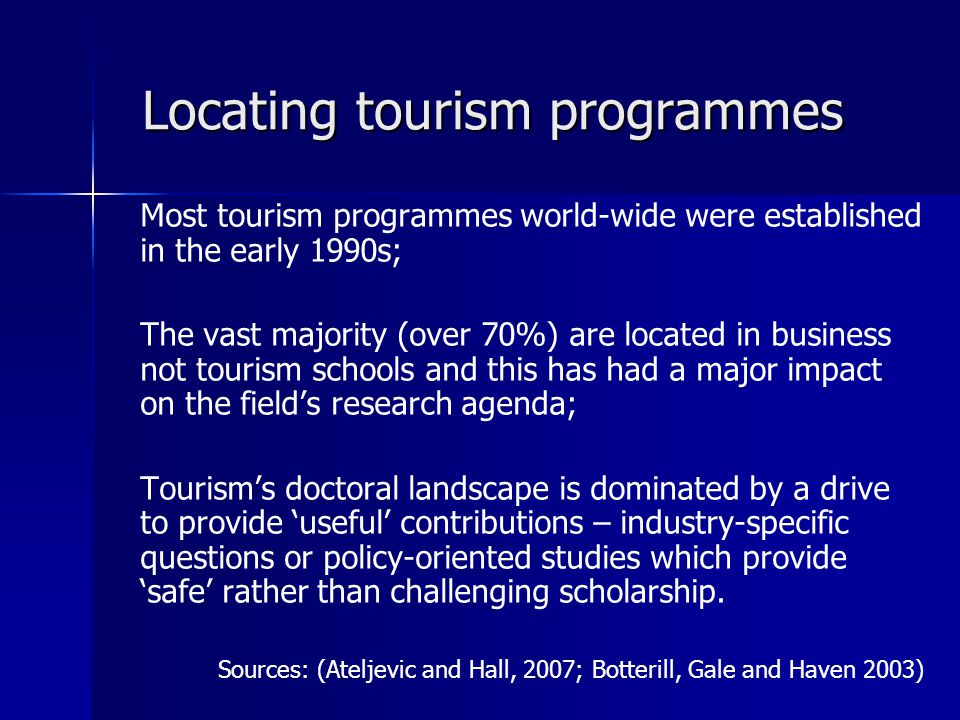 Locating tourism programmes Most tourism programmes world-wide were established in the early 1990s; The vast majority (over 70%) are located in business not tourism schools and this has had a major impact on the field's research agenda; Tourism's doctoral landscape is dominated by a drive to provide 'useful' contributions – industry-specific questions or policy-oriented studies which provide 'safe' rather than challenging scholarship.