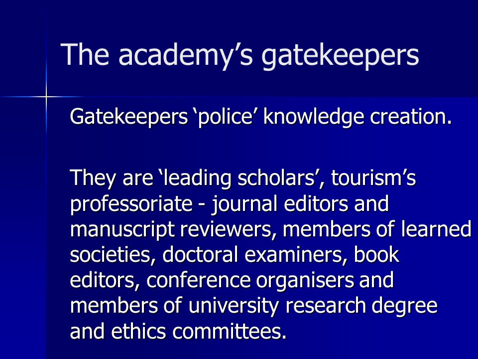 The academy's gatekeepers Gatekeepers 'police' knowledge creation.