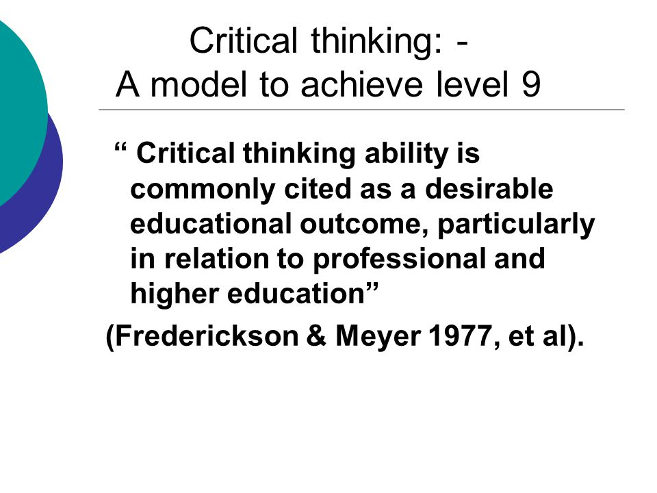 Critical thinking: - A model to achieve level 9 Critical thinking ability is commonly cited as a desirable educational outcome, particularly in relation to professional and higher education (Frederickson & Meyer 1977, et al).