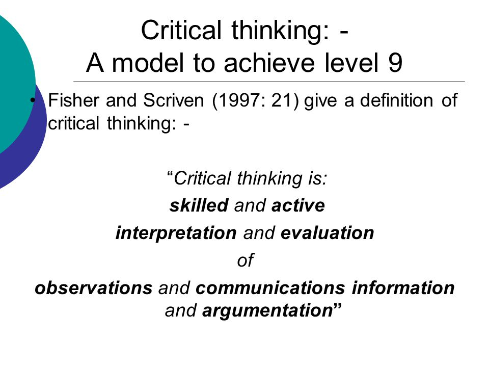 Critical thinking: - A model to achieve level 9 Fisher and Scriven (1997: 21) give a definition of critical thinking: - Critical thinking is: skilled and active interpretation and evaluation of observations and communications information and argumentation