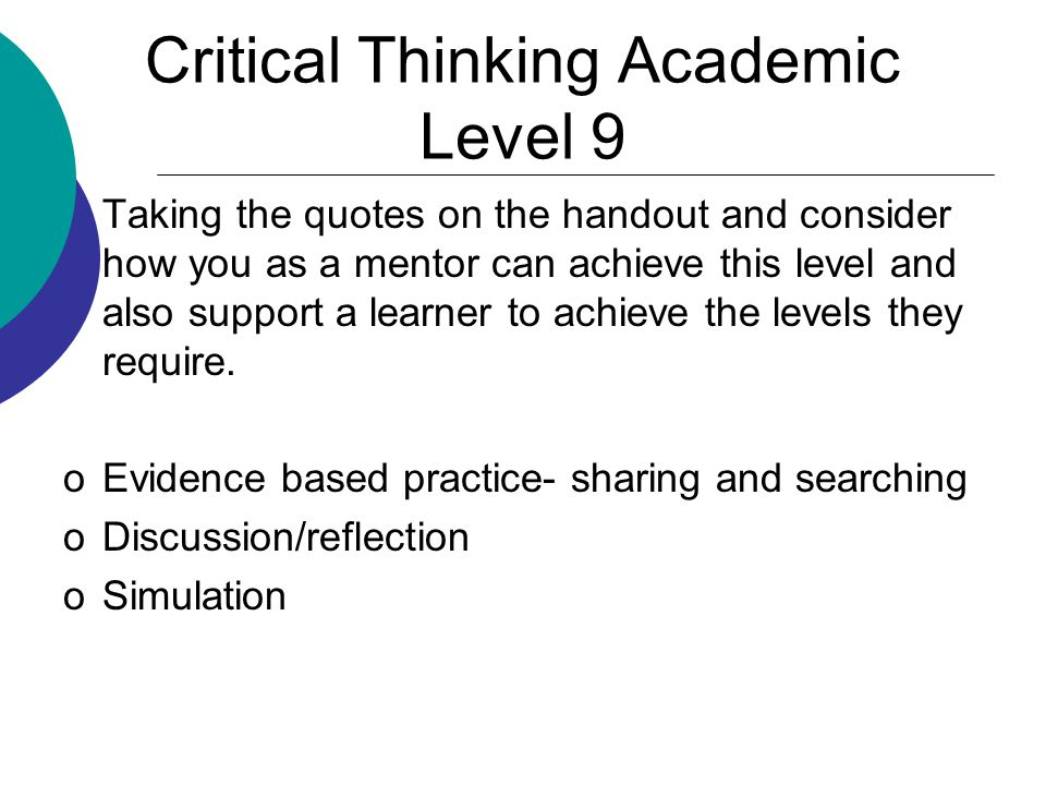 Critical Thinking Academic Level 9 Taking the quotes on the handout and consider how you as a mentor can achieve this level and also support a learner to achieve the levels they require.