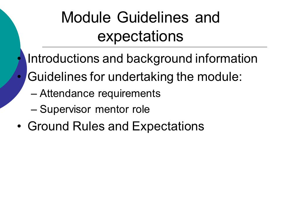 Module Guidelines and expectations Introductions and background information Guidelines for undertaking the module: –Attendance requirements –Supervisor mentor role Ground Rules and Expectations