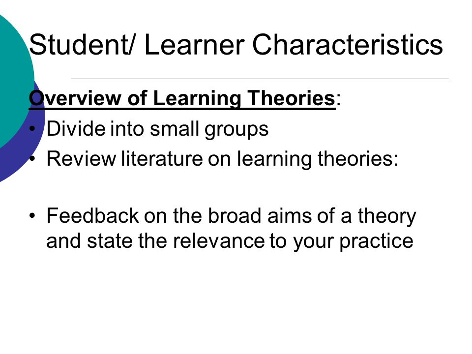Student/ Learner Characteristics Overview of Learning Theories: Divide into small groups Review literature on learning theories: Feedback on the broad aims of a theory and state the relevance to your practice
