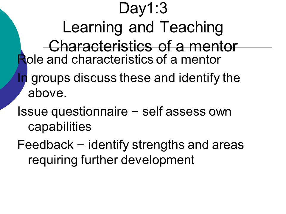 Day1:3 Learning and Teaching Characteristics of a mentor Role and characteristics of a mentor In groups discuss these and identify the above.