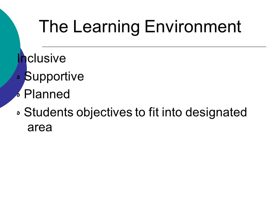 The Learning Environment Inclusive ه Supportive ه Planned ه Students objectives to fit into designated area