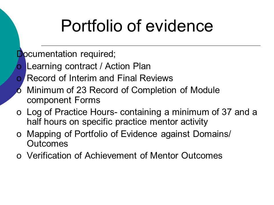 Portfolio of evidence Documentation required; oLearning contract / Action Plan oRecord of Interim and Final Reviews oMinimum of 23 Record of Completion of Module component Forms oLog of Practice Hours- containing a minimum of 37 and a half hours on specific practice mentor activity oMapping of Portfolio of Evidence against Domains/ Outcomes oVerification of Achievement of Mentor Outcomes