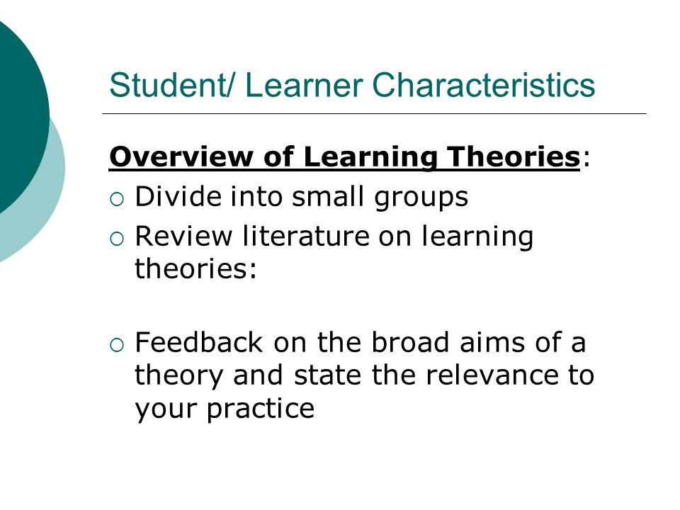 Student/ Learner Characteristics Overview of Learning Theories:  Divide into small groups  Review literature on learning theories:  Feedback on the broad aims of a theory and state the relevance to your practice