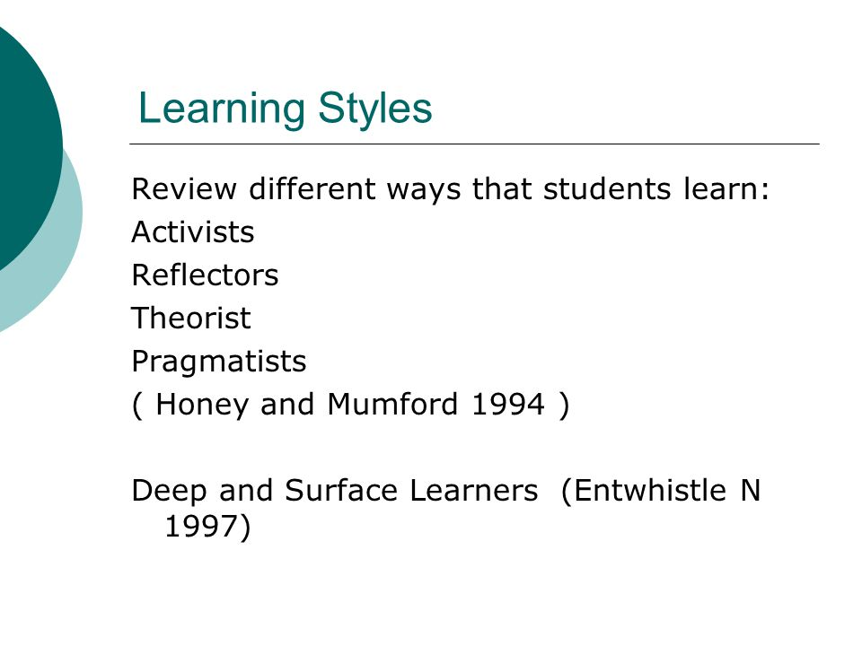 Learning Styles Review different ways that students learn: Activists Reflectors Theorist Pragmatists ( Honey and Mumford 1994 ) Deep and Surface Learners (Entwhistle N 1997)