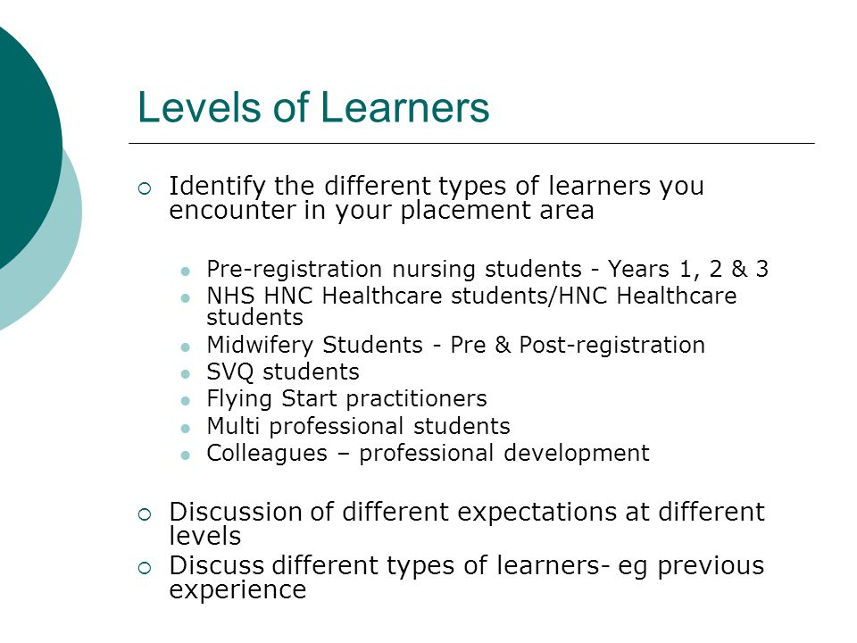 Levels of Learners  Identify the different types of learners you encounter in your placement area Pre-registration nursing students - Years 1, 2 & 3 NHS HNC Healthcare students/HNC Healthcare students Midwifery Students - Pre & Post-registration SVQ students Flying Start practitioners Multi professional students Colleagues – professional development  Discussion of different expectations at different levels  Discuss different types of learners- eg previous experience
