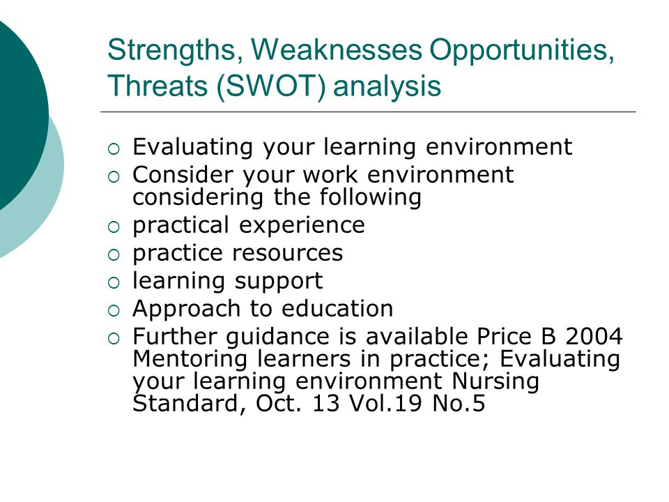 Strengths, Weaknesses Opportunities, Threats (SWOT) analysis  Evaluating your learning environment  Consider your work environment considering the following  practical experience  practice resources  learning support  Approach to education  Further guidance is available Price B 2004 Mentoring learners in practice; Evaluating your learning environment Nursing Standard, Oct.