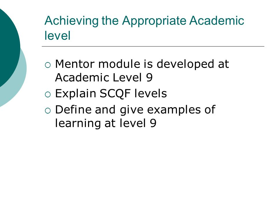 Achieving the Appropriate Academic level  Mentor module is developed at Academic Level 9  Explain SCQF levels  Define and give examples of learning at level 9