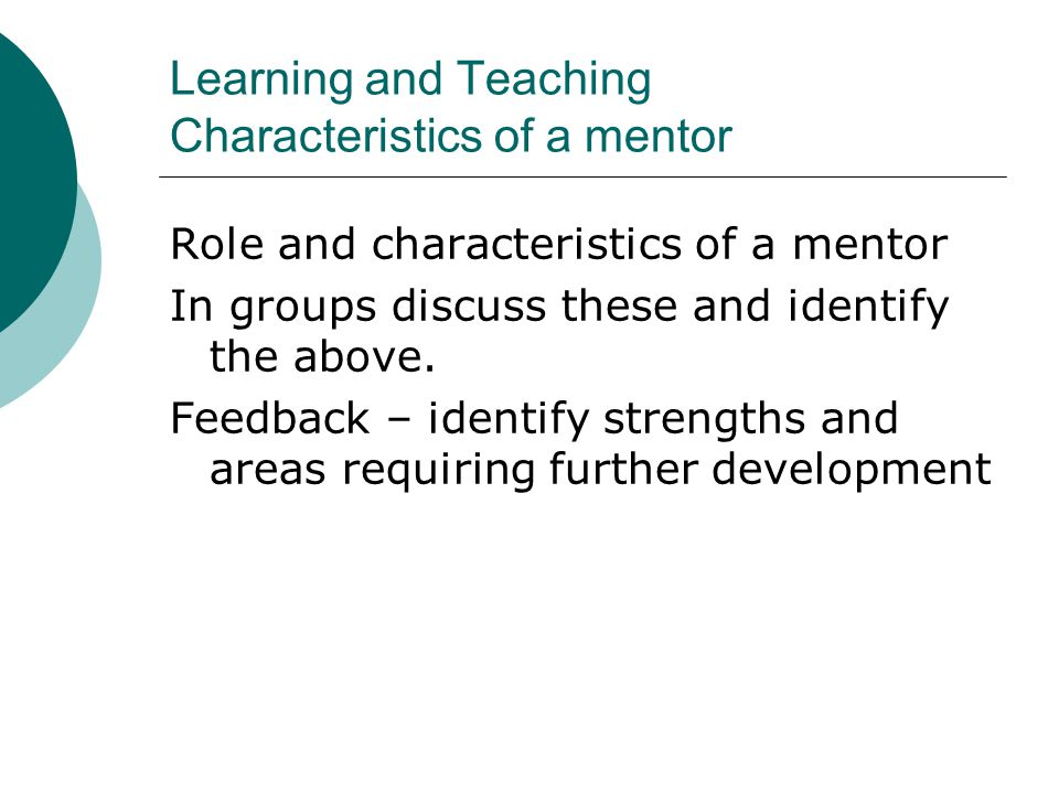 Learning and Teaching Characteristics of a mentor Role and characteristics of a mentor In groups discuss these and identify the above.