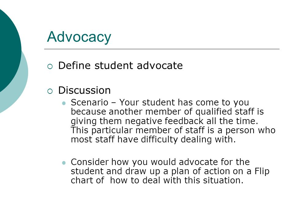 Advocacy  Define student advocate  Discussion Scenario – Your student has come to you because another member of qualified staff is giving them negative feedback all the time.