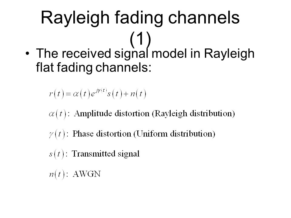 Rayleigh fading channels (1) The received signal model in Rayleigh flat fading channels:
