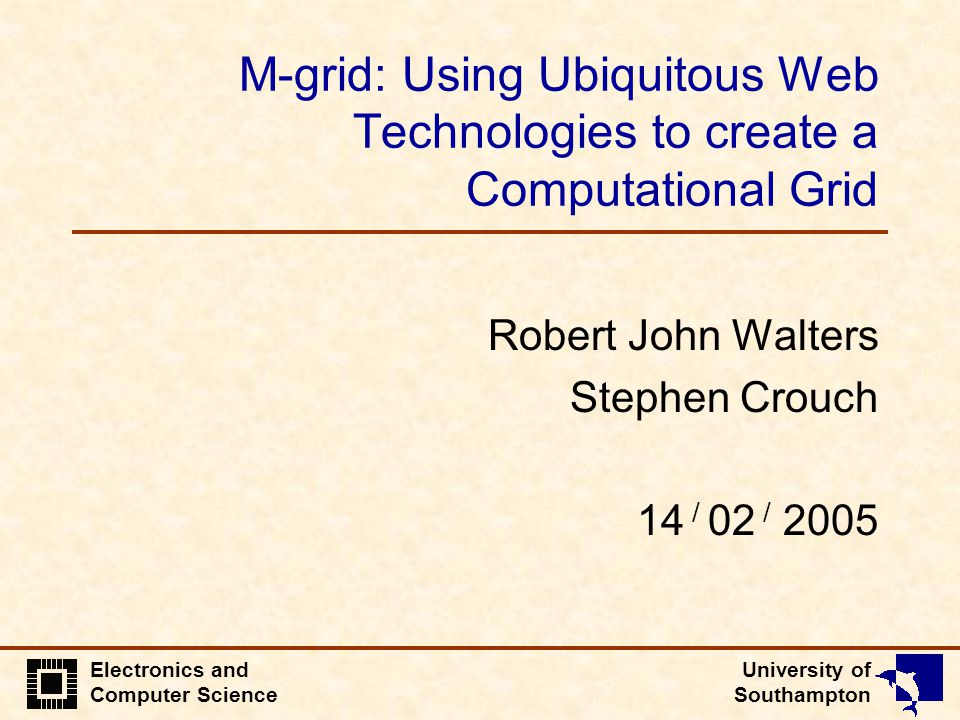 University of Southampton Electronics and Computer Science M-grid: Using Ubiquitous Web Technologies to create a Computational Grid Robert John Walters Stephen Crouch 14 / 02 / 2005